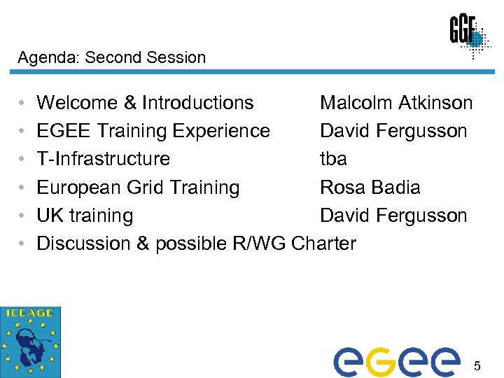 Agenda: Second Session • • • Welcome & Introductions Malcolm Atkinson EGEE Training Experience