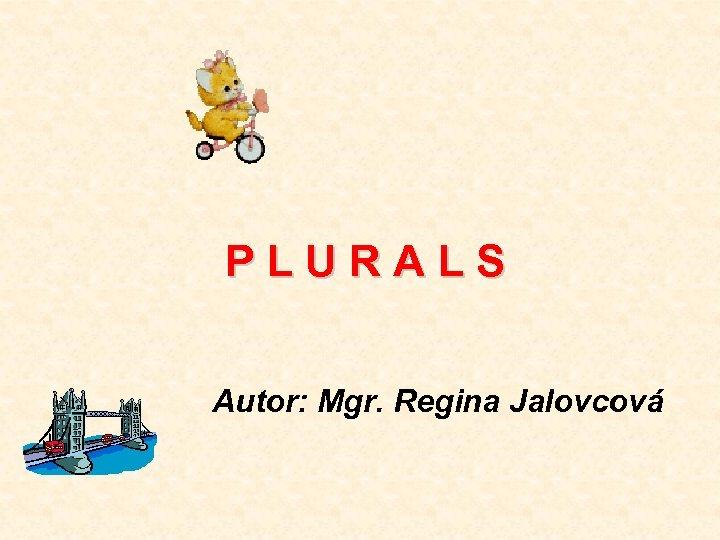 PLURALS Autor: Mgr. Regina Jalovcová