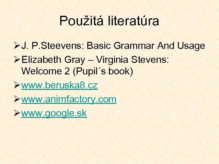 Použitá literatúra Ø J. P. Steevens: Basic Grammar And Usage Ø Elizabeth Gray –