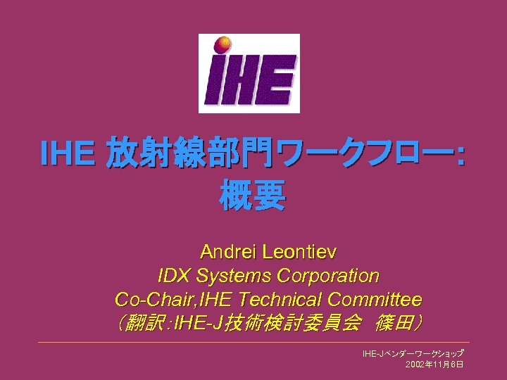 IHE 放射線部門ワークフロー: 概要 Andrei Leontiev IDX Systems Corporation Co-Chair, IHE Technical Committee (翻訳:IHE-J技術検討委員会 篠田) IHE-Jベンダーワークショップ