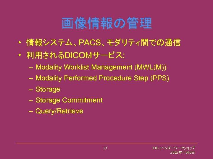 画像情報の管理 • 情報システム、PACS、モダリティ間での通信 • 利用されるDICOMサービス: – Modality Worklist Management (MWL(M)) – Modality Performed Procedure