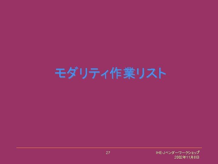 モダリティ作業リスト 27 IHE-Jベンダーワークショップ 2002年 11月6日