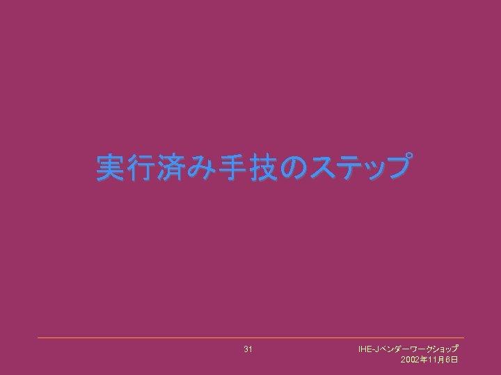 実行済み手技のステップ 31 IHE-Jベンダーワークショップ 2002年 11月6日