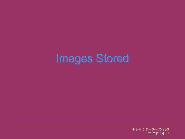 Images Stored IHE-Jベンダーワークショップ 2002年 11月6日