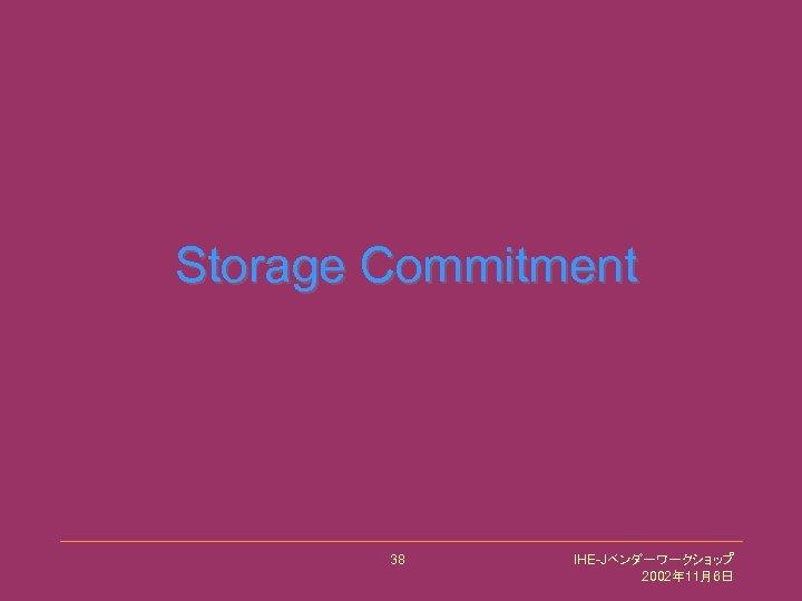 Storage Commitment 38 IHE-Jベンダーワークショップ 2002年 11月6日