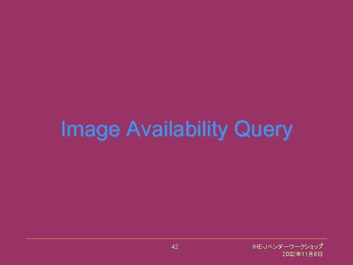 Image Availability Query 42 IHE-Jベンダーワークショップ 2002年 11月6日