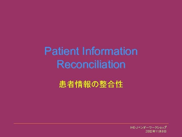 Patient Information Reconciliation 患者情報の整合性 IHE-Jベンダーワークショップ 2002年 11月6日