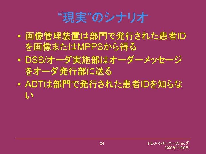 """""""現実""""のシナリオ • 画像管理装置は部門で発行された患者ID を画像またはMPPSから得る • DSS/オーダ実施部はオーダーメッセージ をオーダ発行部に送る • ADTは部門で発行された患者IDを知らな い 54 IHE-Jベンダーワークショップ 2002年 11月6日"""