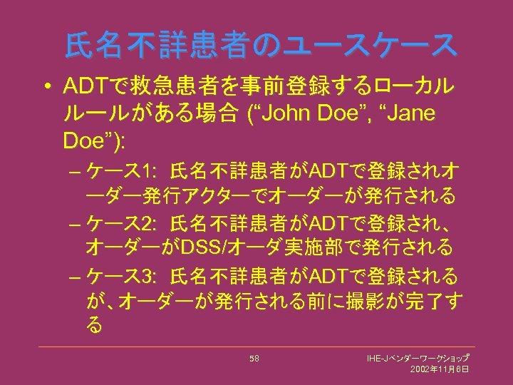 """氏名不詳患者のユースケース • ADTで救急患者を事前登録するローカル ルールがある場合 (""""John Doe"""", """"Jane Doe""""): – ケース 1: 氏名不詳患者がADTで登録されオ ーダー発行アクターでオーダーが発行される –"""