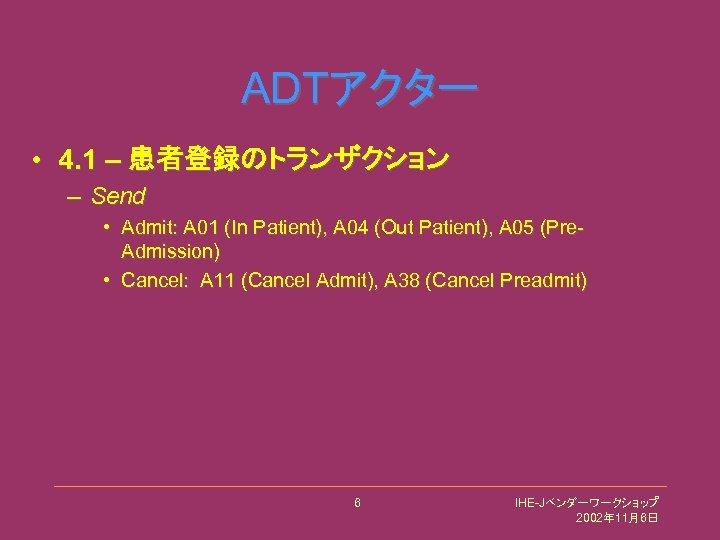 ADTアクター • 4. 1 – 患者登録のトランザクション – Send • Admit: A 01 (In Patient),