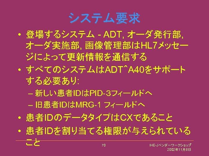 システム要求 • 登場するシステム - ADT, オーダ発行部, オーダ実施部, 画像管理部はHL 7メッセー ジによって更新情報を通信する • すべてのシステムはADT^A 40をサポート する必要あり: