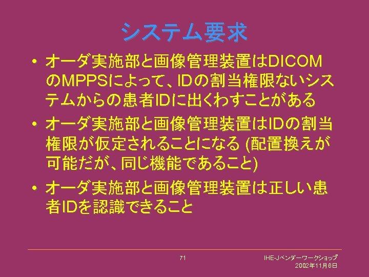 システム要求 • オーダ実施部と画像管理装置はDICOM のMPPSによって、IDの割当権限ないシス テムからの患者IDに出くわすことがある • オーダ実施部と画像管理装置はIDの割当 権限が仮定されることになる (配置換えが 可能だが、同じ機能であること) • オーダ実施部と画像管理装置は正しい患 者IDを認識できること 71