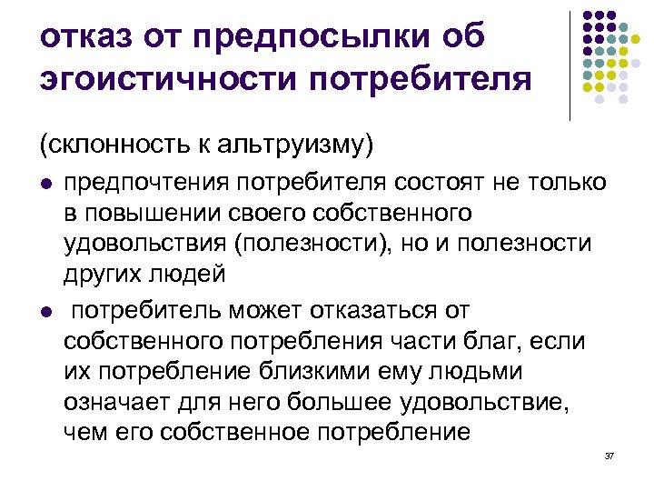 отказ от предпосылки об эгоистичности потребителя (склонность к альтруизму) l l предпочтения потребителя состоят