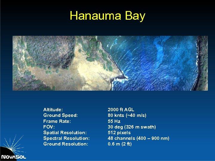 Hanauma Bay Altitude: Ground Speed: Frame Rate: FOV: Spatial Resolution: Spectral Resolution: Ground Resolution: