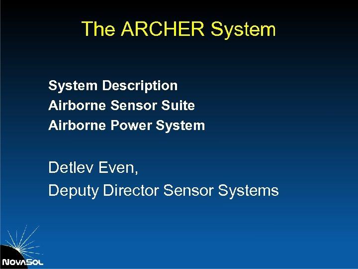 The ARCHER System Description Airborne Sensor Suite Airborne Power System Detlev Even, Deputy Director
