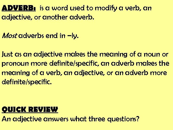 ADVERB: is a word used to modify a verb, an adjective, or another adverb.