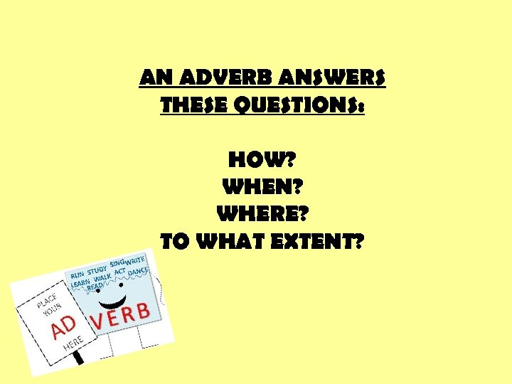 AN ADVERB ANSWERS THESE QUESTIONS: HOW? WHEN? WHERE? TO WHAT EXTENT?