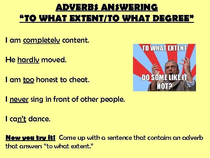 """ADVERBS ANSWERING """"TO WHAT EXTENT/TO WHAT DEGREE"""" I am completely content. He hardly moved."""