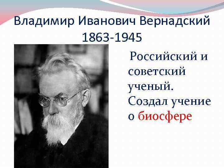 Владимир Иванович Вернадский 1863 -1945 Российский и советский ученый. Создал учение о биосфере