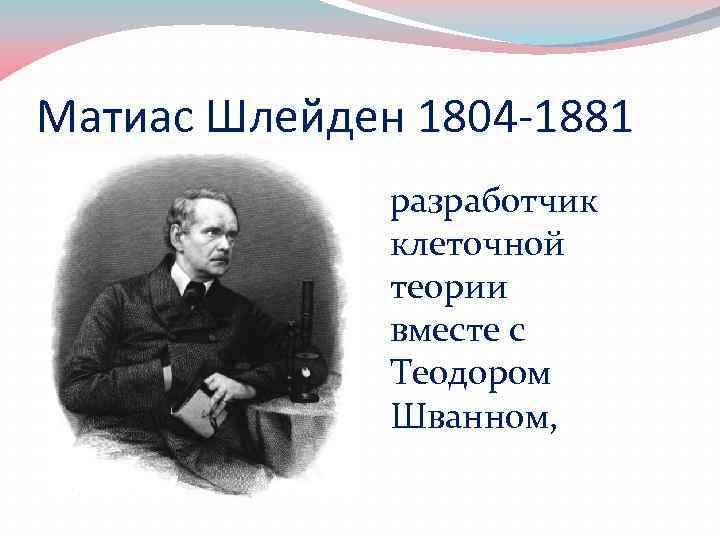 Матиас Шлейден 1804 -1881 разработчик клеточной теории вместе с Теодором Шванном,