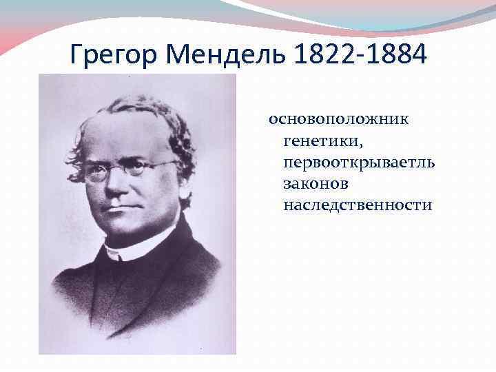 Грегор Мендель 1822 -1884 основоположник генетики, первооткрываетль законов наследственности