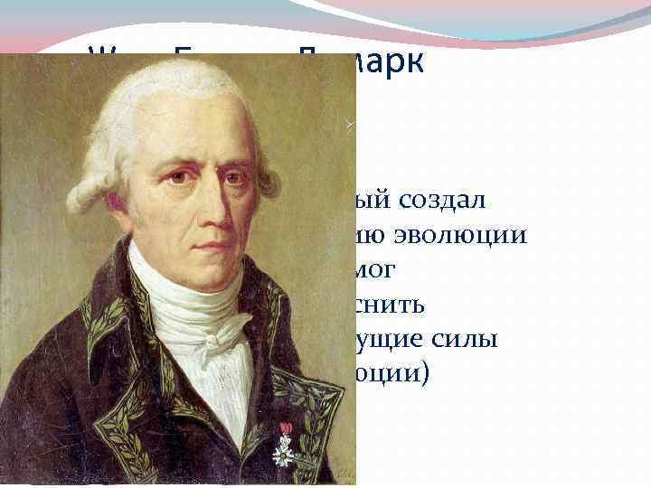 Жан-Батист Ламарк 1744 -1829 Первый создал теорию эволюции (не смог объяснить движущие силы эволюции)