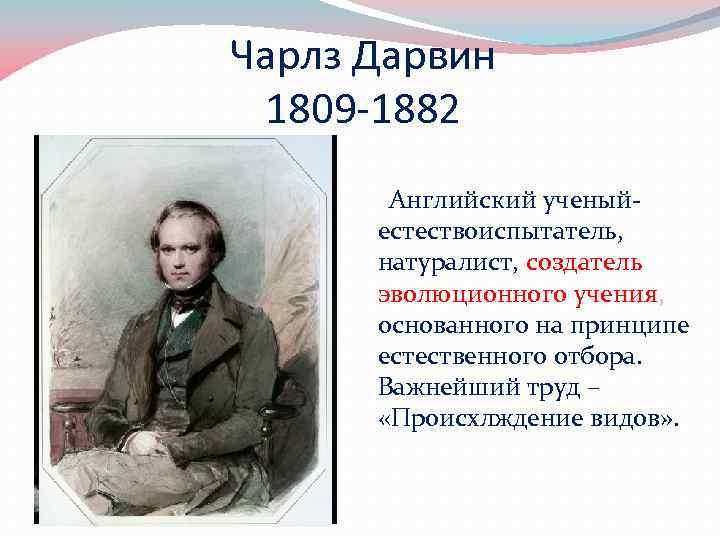 Чарлз Дарвин 1809 -1882 Английский ученыйестествоиспытатель, натуралист, создатель эволюционного учения, основанного на принципе естественного