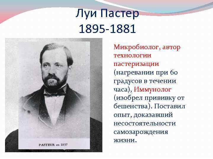 Луи Пастер 1895 -1881 Микробиолог, автор технологии пастеризации (нагревании при 60 градусов в течении