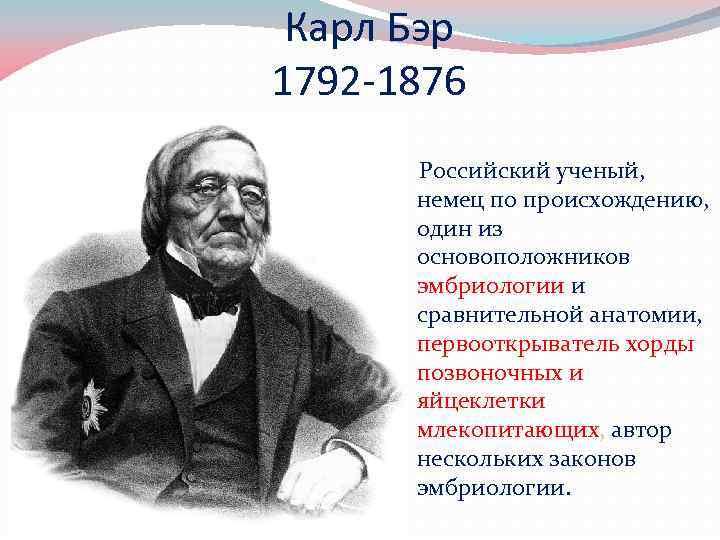 Карл Бэр 1792 -1876 Российский ученый, немец по происхождению, один из основоположников эмбриологии и