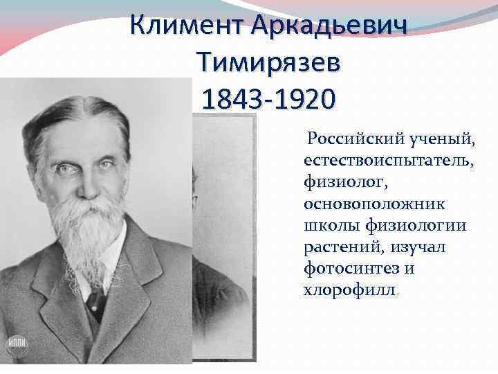 Климент Аркадьевич Тимирязев 1843 -1920 Российский ученый, естествоиспытатель, физиолог, основоположник школы физиологии растений, изучал