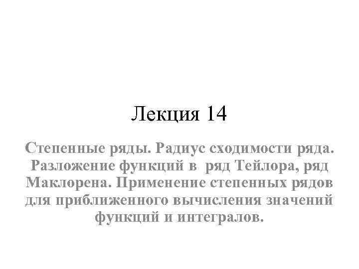 Лекция 14 Степенные ряды. Радиус сходимости ряда. Разложение функций в ряд Тейлора, ряд Маклорена.