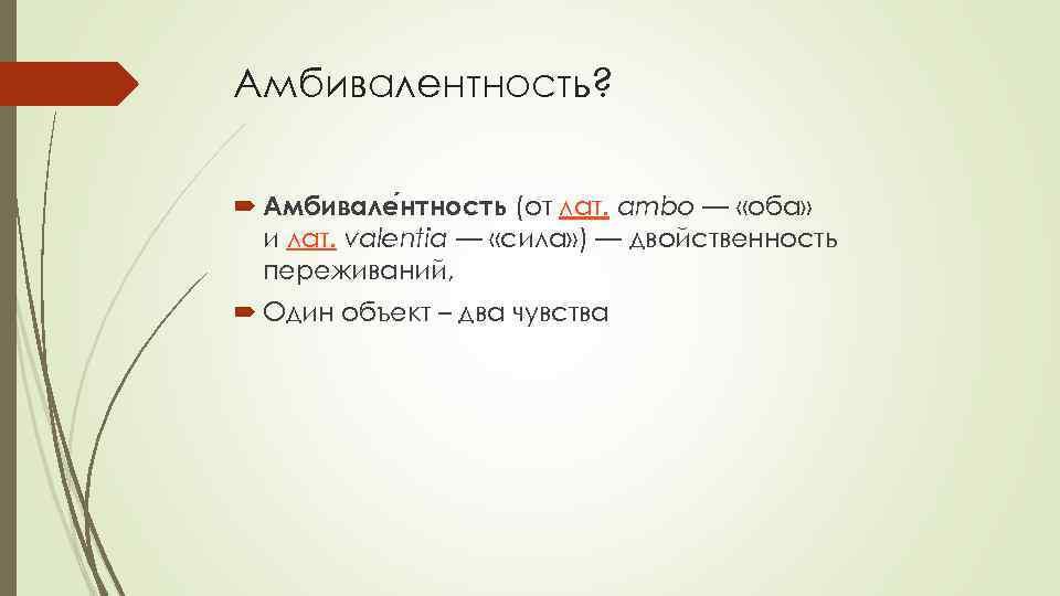 Амбивалентность? Амбивале нтность (от лат. ambo — «оба» и лат. valentia — «сила» )
