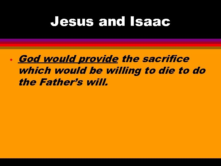 Jesus and Isaac • God would provide the sacrifice which would be willing to