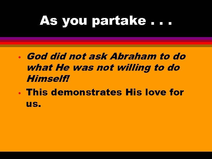 As you partake. . . • • God did not ask Abraham to do