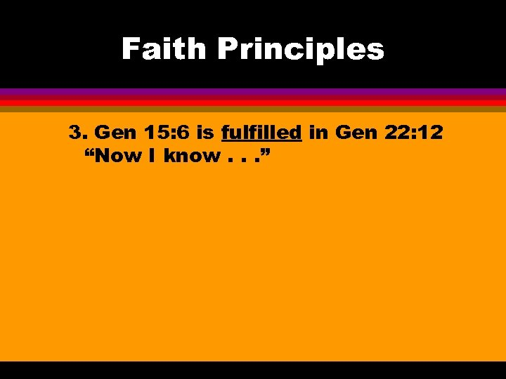 "Faith Principles 3. Gen 15: 6 is fulfilled in Gen 22: 12 ""Now I"