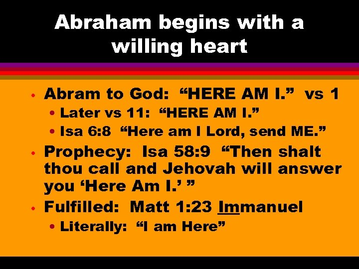 "Abraham begins with a willing heart • Abram to God: ""HERE AM I. """