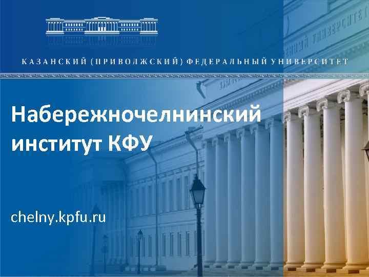 Набережночелнинский институт КФУ chelny. kpfu. ru