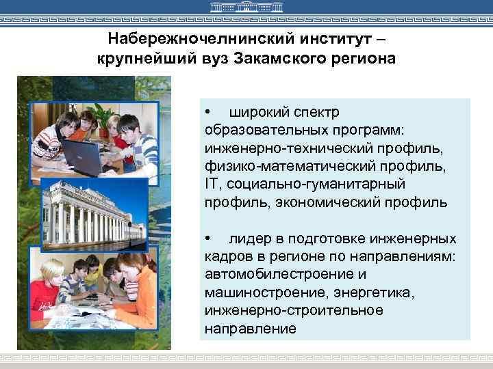 Набережночелнинский институт – крупнейший вуз Закамского региона • широкий спектр образовательных программ: инженерно-технический профиль,