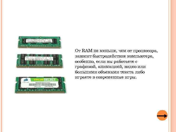 От RAM не меньше, чем от процессора, зависит быстродействие компьютера, особенно, если вы работаете
