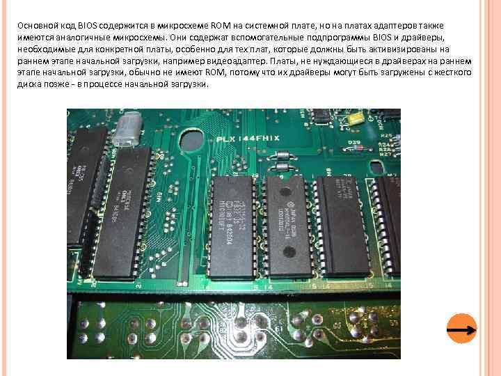 Основной код BIOS содержится в микросхеме ROM на системной плате, но на платах адаптеров