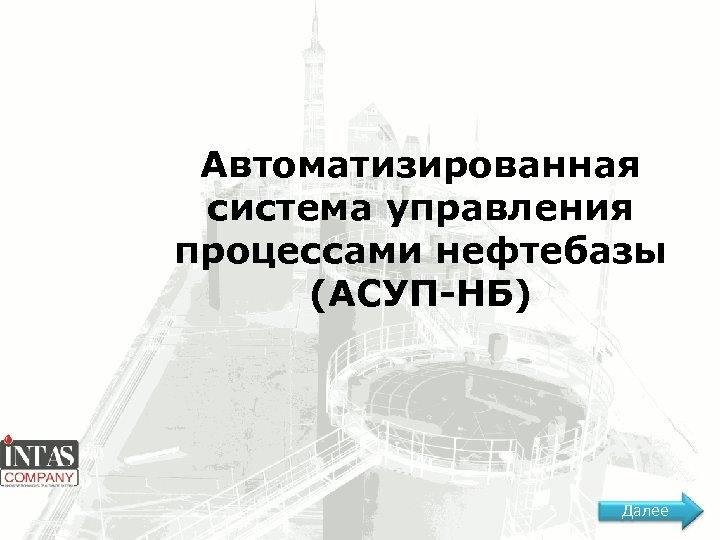 Автоматизированная система управления процессами нефтебазы (АСУП-НБ) Далее