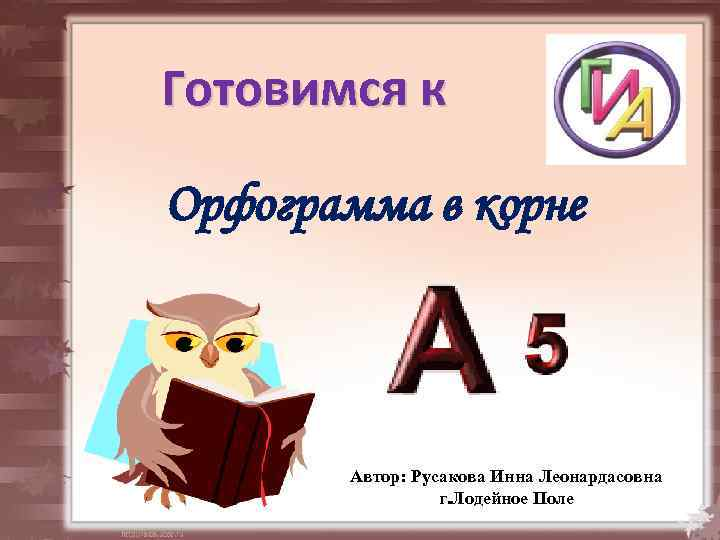 Готовимся к Орфограмма в корне Автор: Русакова Инна Леонардасовна г. Лодейное Поле