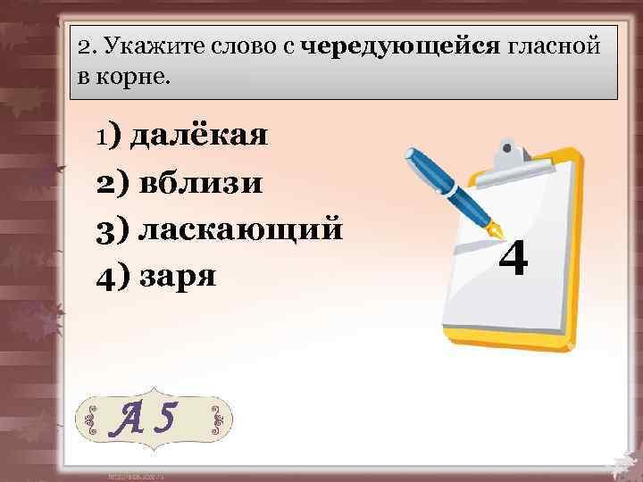 2. Укажите слово с чередующейся гласной в корне. 1) далёкая 2) вблизи 3) ласкающий
