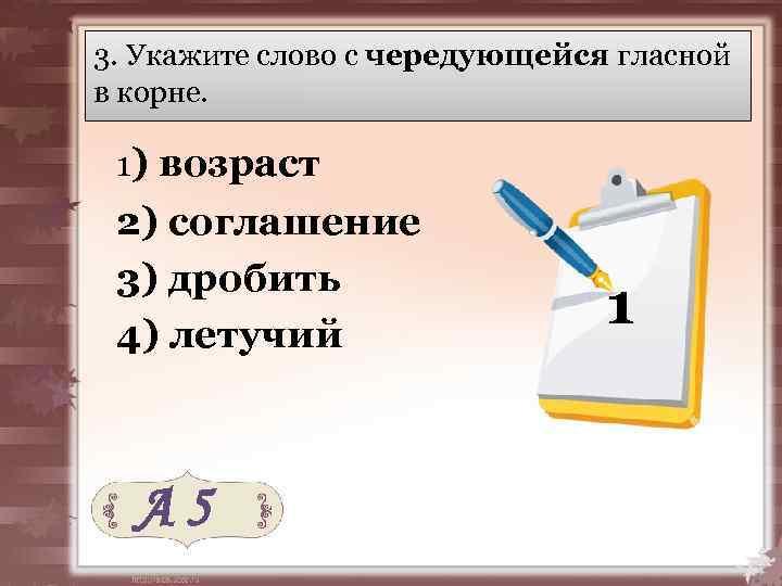 3. Укажите слово с чередующейся гласной в корне. 1) возраст 2) соглашение 3) дробить