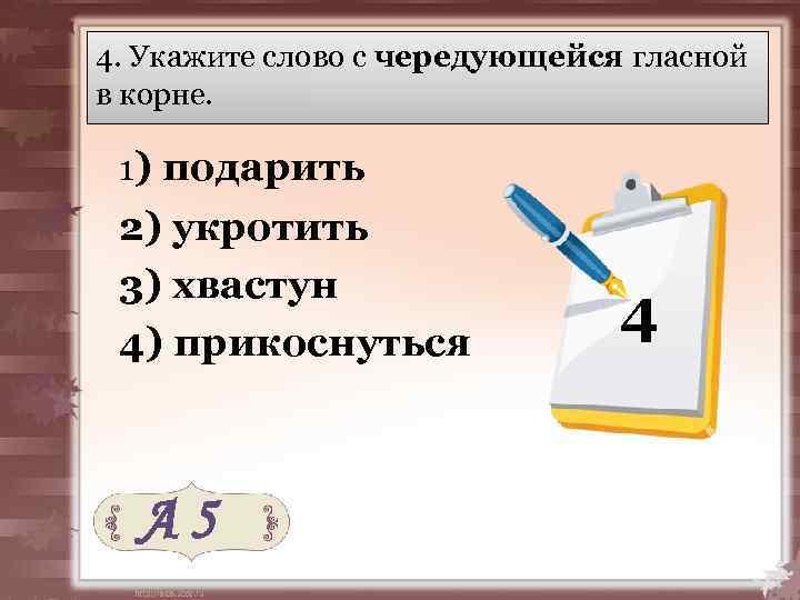 4. Укажите слово с чередующейся гласной в корне. 1) подарить 2) укротить 3) хвастун