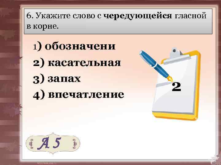 6. Укажите слово с чередующейся гласной в корне. 1) обозначени 2) касательная 3) запах