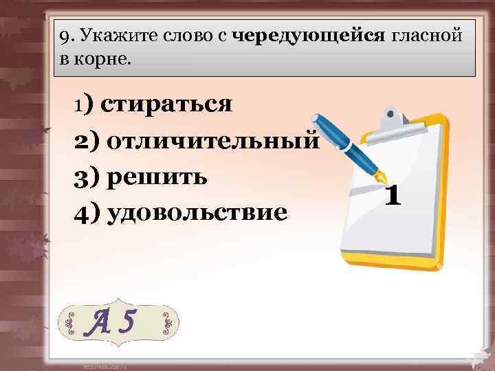 9. Укажите слово с чередующейся гласной в корне. 1) стираться 2) отличительный 3) решить