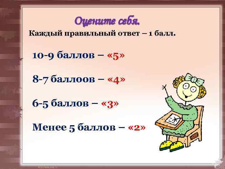 Оцените себя. Каждый правильный ответ – 1 балл. 10 -9 баллов – « 5»