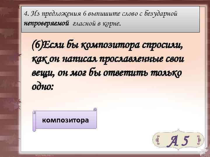 4. Из предложения 6 выпишите слово с безударной непроверяемой гласной в корне. (6)Если бы
