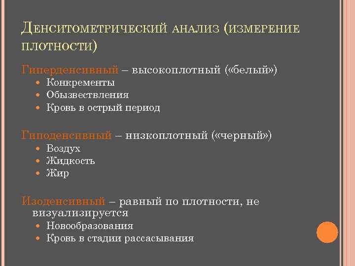 ДЕНСИТОМЕТРИЧЕСКИЙ АНАЛИЗ (ИЗМЕРЕНИЕ ПЛОТНОСТИ) Гиперденсивный – высокоплотный ( «белый» ) Конкременты Обызвествления Кровь в